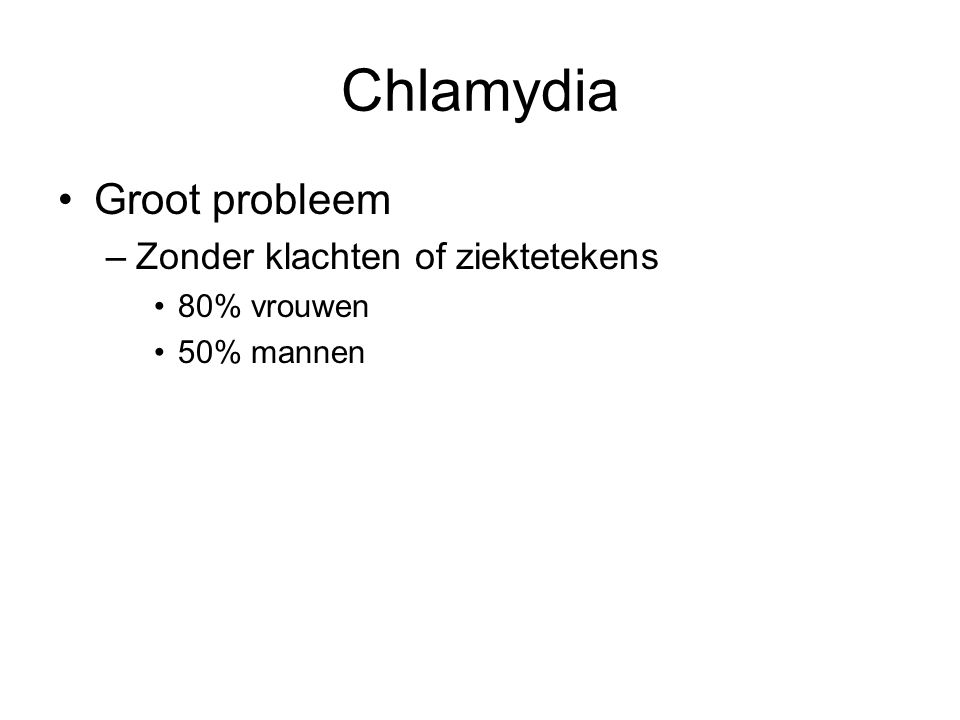 Chlamydia Groot probleem Zonder klachten of ziektetekens 80% vrouwen