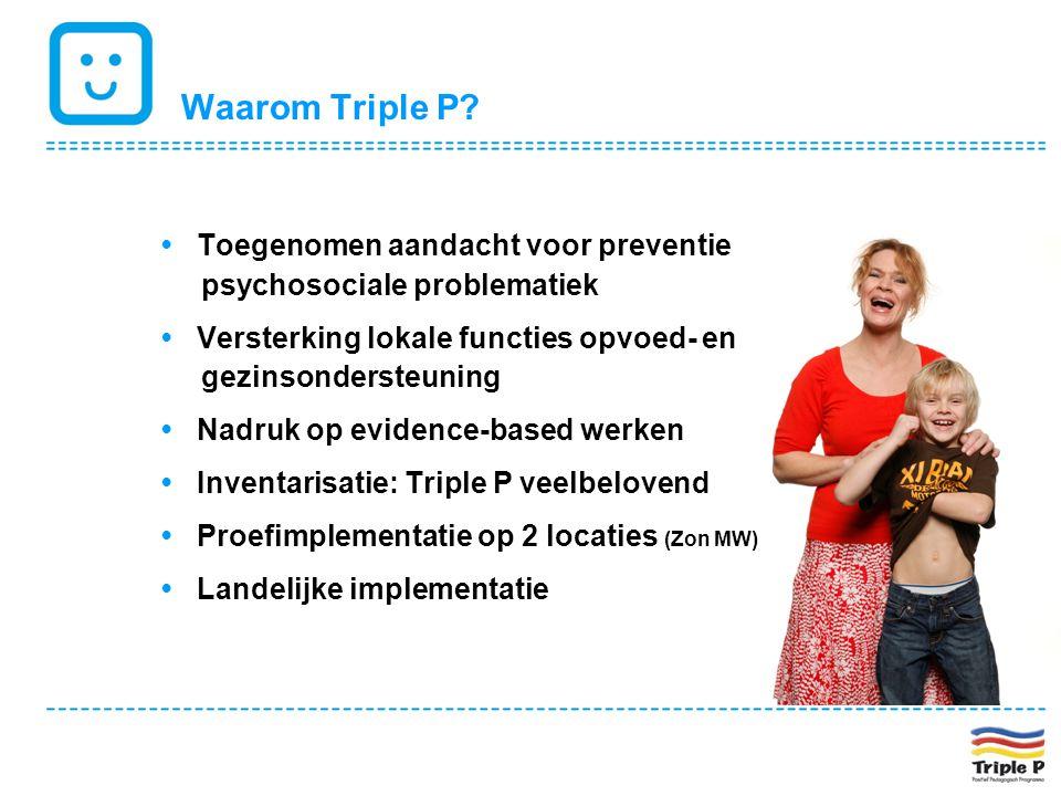 Waarom Triple P • Toegenomen aandacht voor preventie psychosociale problematiek. • Versterking lokale functies opvoed- en gezinsondersteuning.