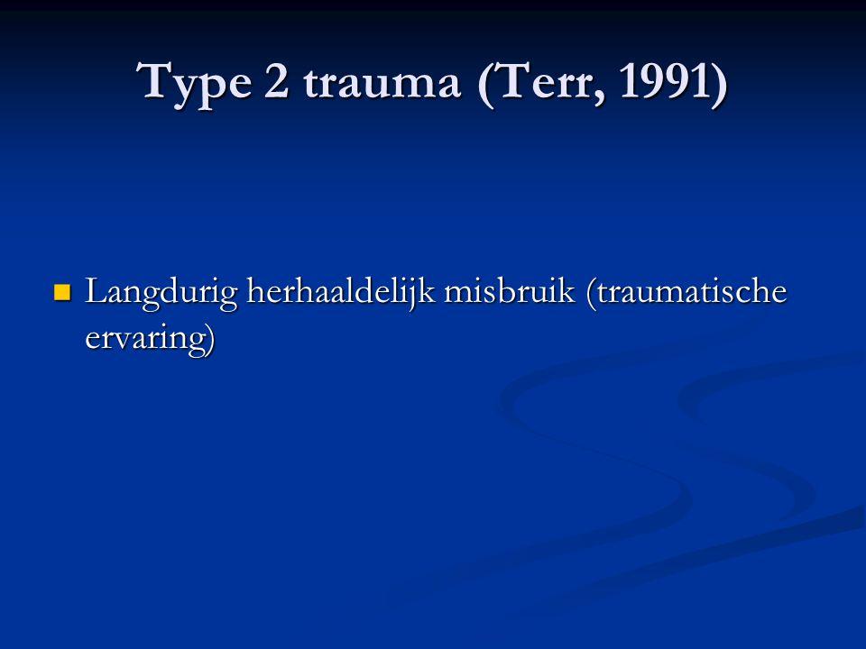 Type 2 trauma (Terr, 1991) Langdurig herhaaldelijk misbruik (traumatische ervaring)