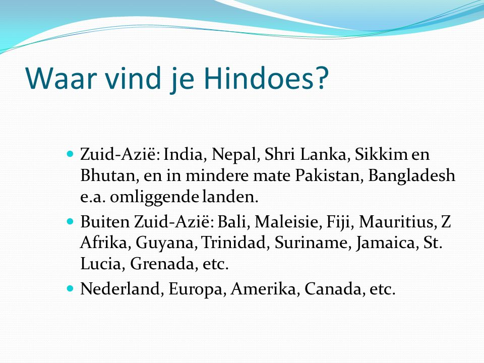 Waar vind je Hindoes Zuid-Azië: India, Nepal, Shri Lanka, Sikkim en Bhutan, en in mindere mate Pakistan, Bangladesh e.a. omliggende landen.
