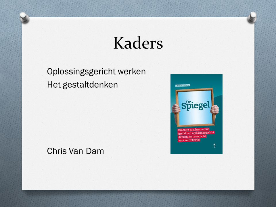 Kaders Oplossingsgericht werken Het gestaltdenken Chris Van Dam