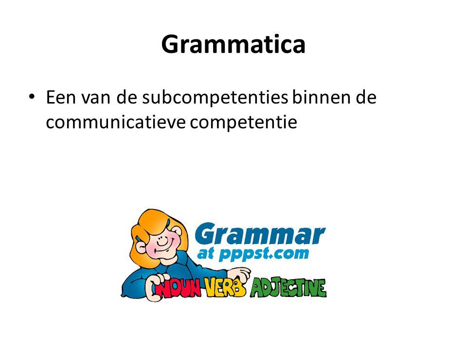 Grammatica Een van de subcompetenties binnen de communicatieve competentie