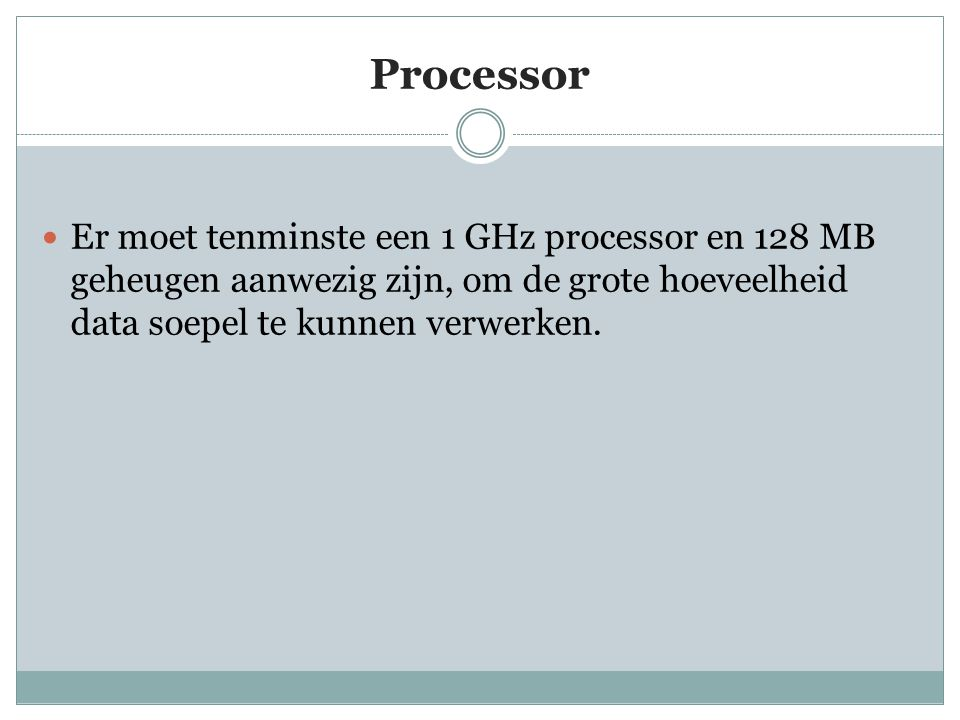 Processor Er moet tenminste een 1 GHz processor en 128 MB geheugen aanwezig zijn, om de grote hoeveelheid data soepel te kunnen verwerken.