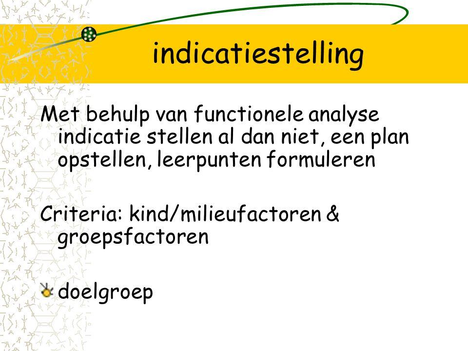 indicatiestelling Met behulp van functionele analyse indicatie stellen al dan niet, een plan opstellen, leerpunten formuleren.