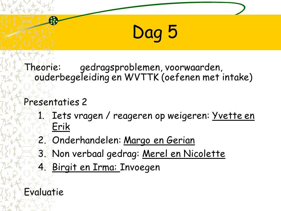 Dag 5 Theorie: gedragsproblemen, voorwaarden, ouderbegeleiding en WVTTK (oefenen met intake) Presentaties 2.