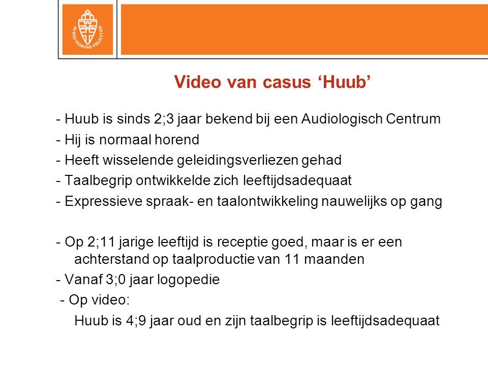 Video van casus 'Huub' - Huub is sinds 2;3 jaar bekend bij een Audiologisch Centrum. - Hij is normaal horend.