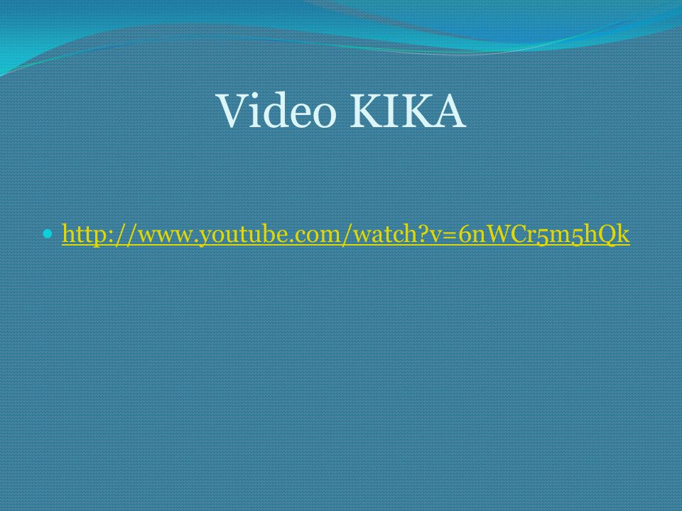 Video KIKA http://www.youtube.com/watch v=6nWCr5m5hQk