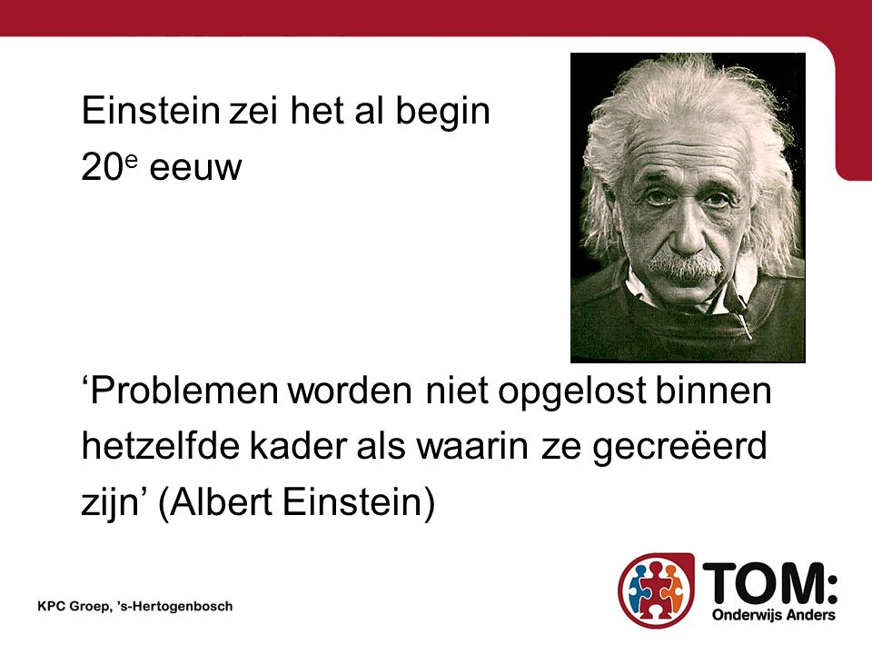 Einstein zei het al begin 20e eeuw 'Problemen worden niet opgelost binnen hetzelfde kader als waarin ze gecreëerd zijn' (Albert Einstein)