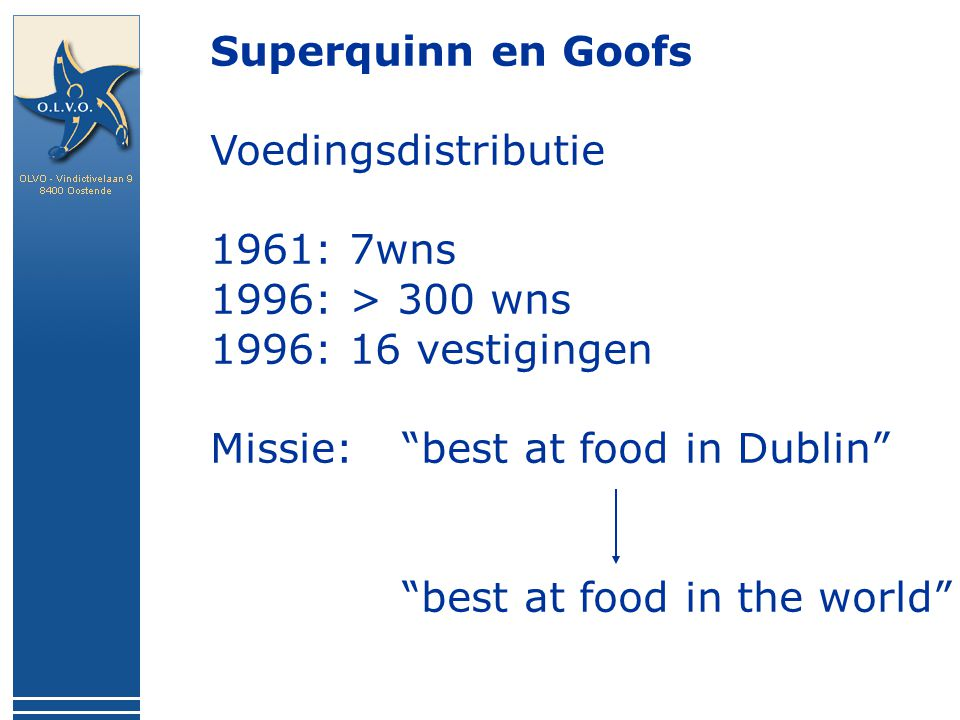 Superquinn en Goofs Voedingsdistributie 1961: 7wns 1996: > 300 wns 1996: 16 vestigingen Missie: best at food in Dublin best at food in the world