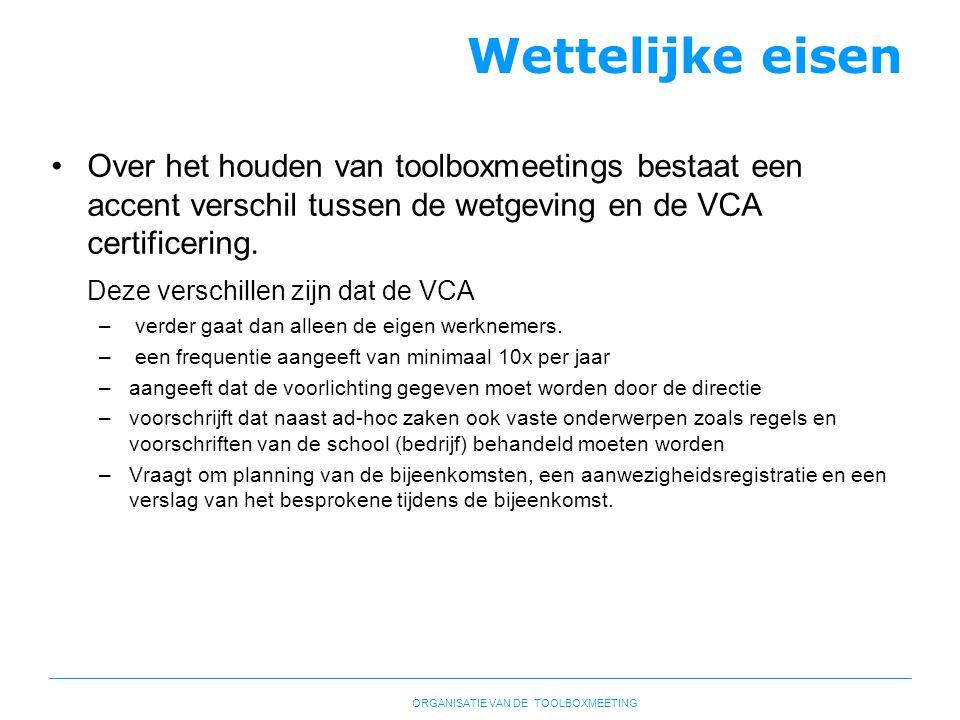 Wettelijke eisen Over het houden van toolboxmeetings bestaat een accent verschil tussen de wetgeving en de VCA certificering.