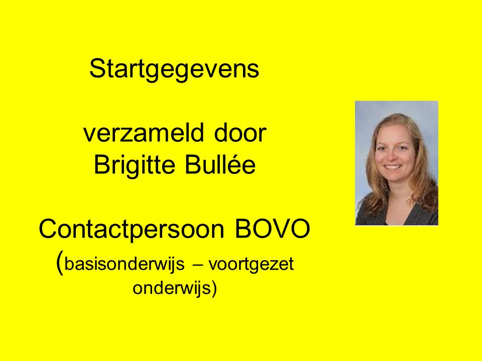 Startgegevens verzameld door Brigitte Bullée Contactpersoon BOVO (basisonderwijs – voortgezet onderwijs)