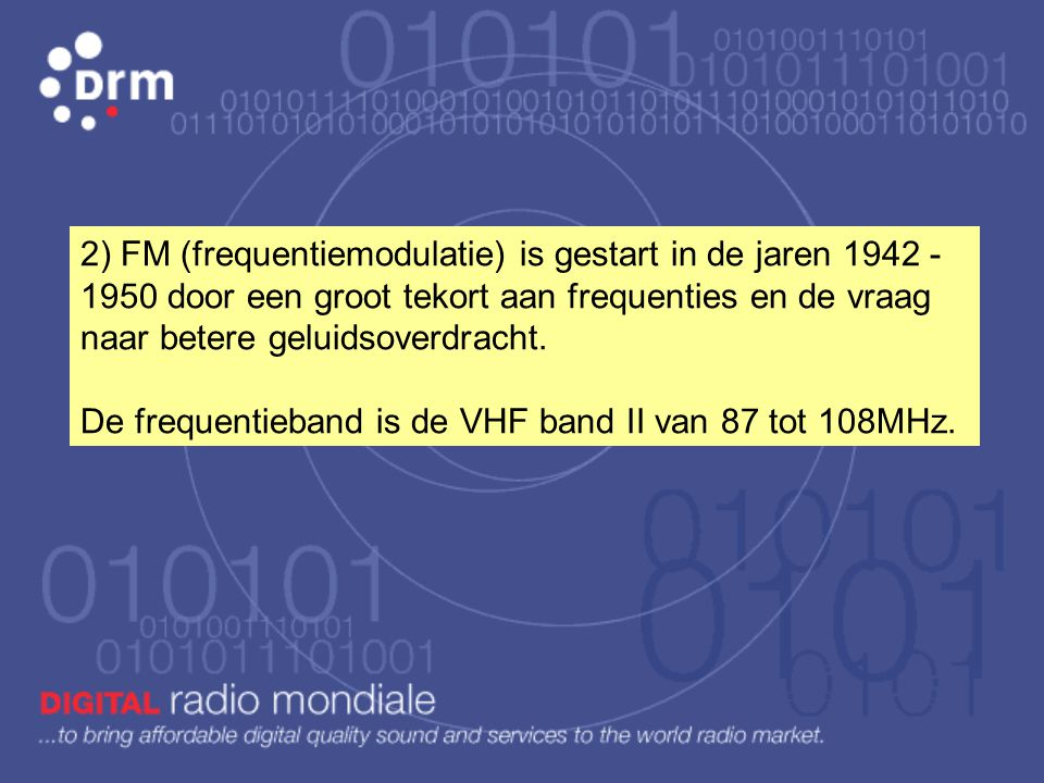 2) FM (frequentiemodulatie) is gestart in de jaren 1942 - 1950 door een groot tekort aan frequenties en de vraag naar betere geluidsoverdracht.