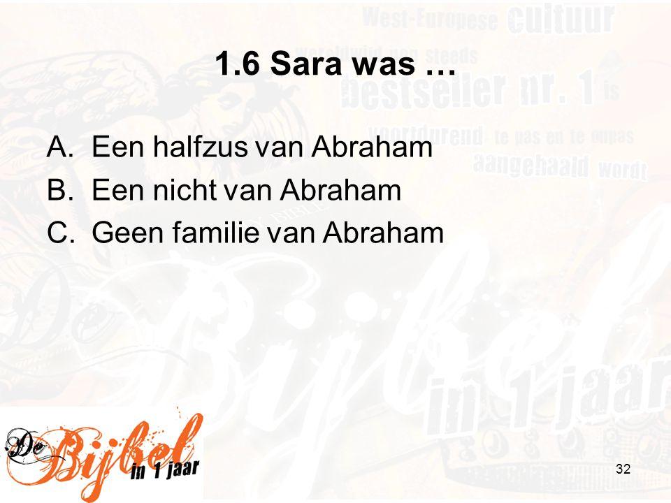 1.6 Sara was … Een halfzus van Abraham Een nicht van Abraham