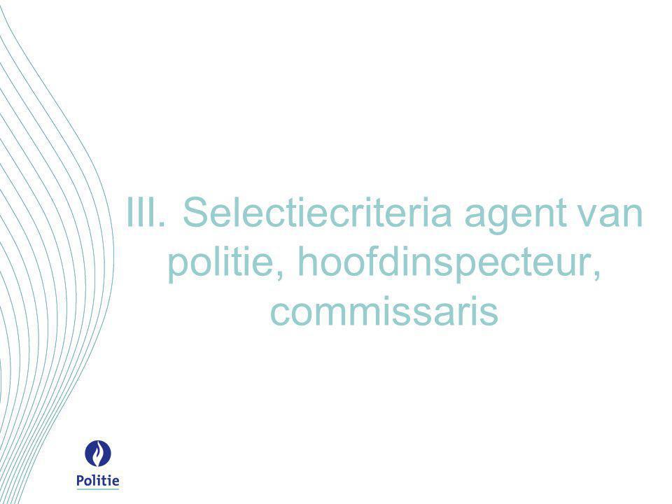 III. Selectiecriteria agent van politie, hoofdinspecteur, commissaris