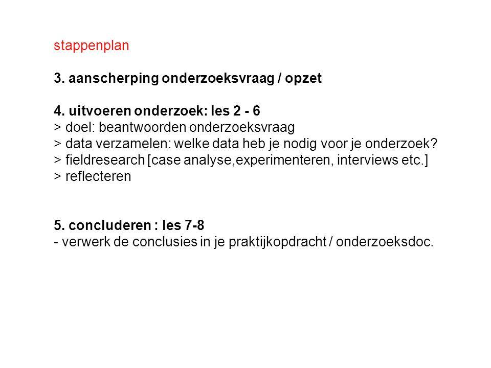 stappenplan 3. aanscherping onderzoeksvraag / opzet. 4. uitvoeren onderzoek: les 2 - 6. > doel: beantwoorden onderzoeksvraag.