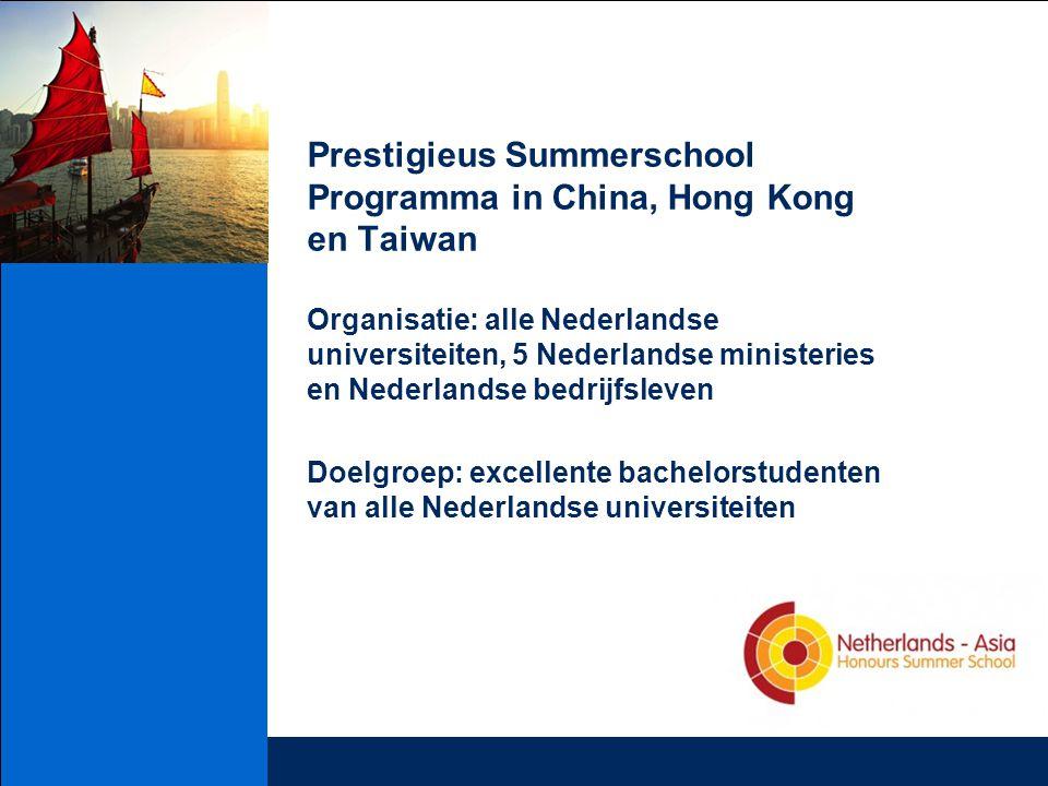 Prestigieus Summerschool Programma in China, Hong Kong en Taiwan Organisatie: alle Nederlandse universiteiten, 5 Nederlandse ministeries en Nederlandse bedrijfsleven Doelgroep: excellente bachelorstudenten van alle Nederlandse universiteiten