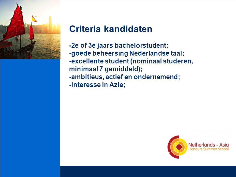 Criteria kandidaten -2e of 3e jaars bachelorstudent; -goede beheersing Nederlandse taal; -excellente student (nominaal studeren, minimaal 7 gemiddeld); -ambitieus, actief en ondernemend; -interesse in Azie;