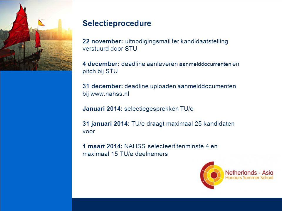 Selectieprocedure 22 november: uitnodigingsmail ter kandidaatstelling verstuurd door STU 4 december: deadline aanleveren aanmelddocumenten en pitch bij STU 31 december: deadline uploaden aanmelddocumenten bij www.nahss.nl Januari 2014: selectiegesprekken TU/e 31 januari 2014: TU/e draagt maximaal 25 kandidaten voor 1 maart 2014: NAHSS selecteert tenminste 4 en maximaal 15 TU/e deelnemers