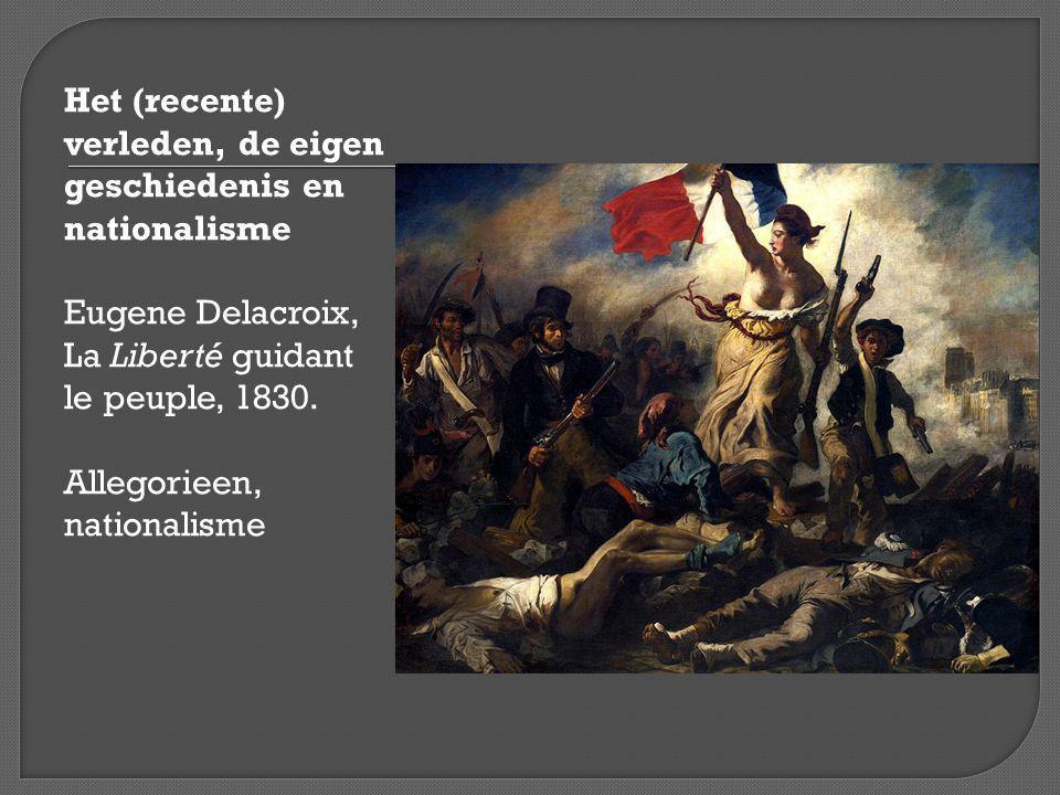 Het (recente) verleden, de eigen geschiedenis en nationalisme Eugene Delacroix, La Liberté guidant le peuple, 1830.
