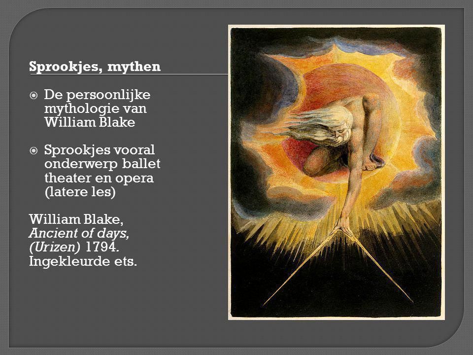 Sprookjes, mythen De persoonlijke mythologie van William Blake. Sprookjes vooral onderwerp ballet theater en opera (latere les)