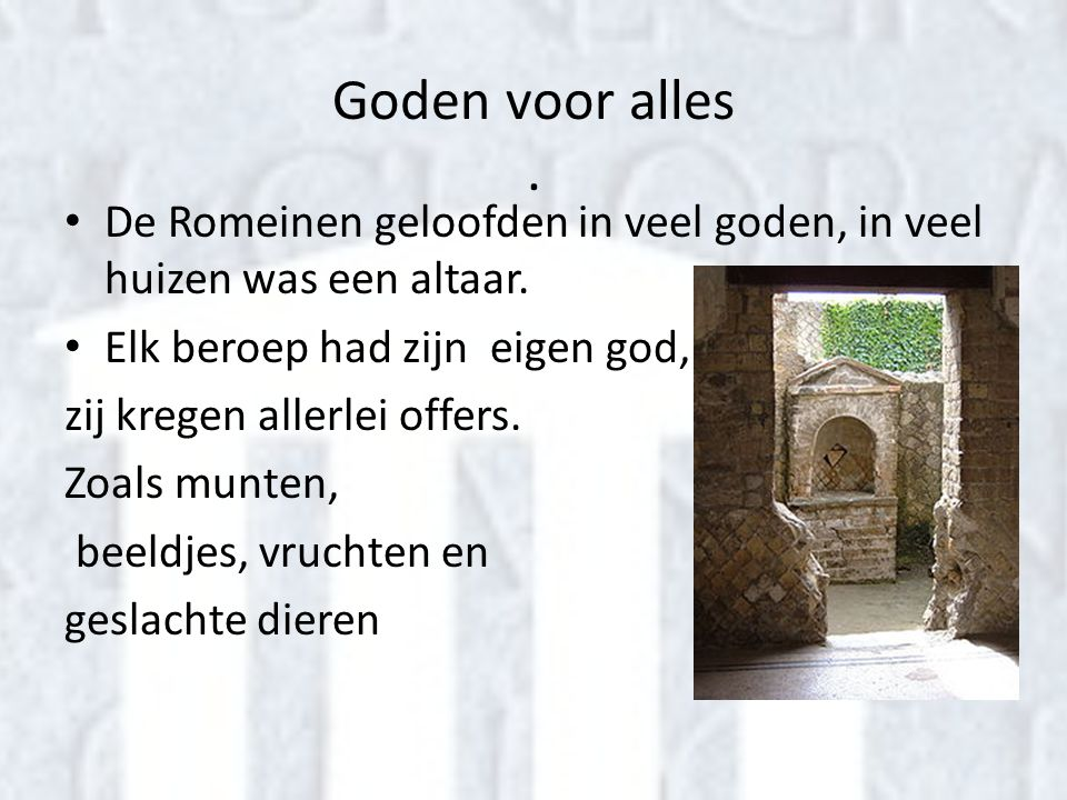 Goden voor alles . De Romeinen geloofden in veel goden, in veel huizen was een altaar. Elk beroep had zijn eigen god,