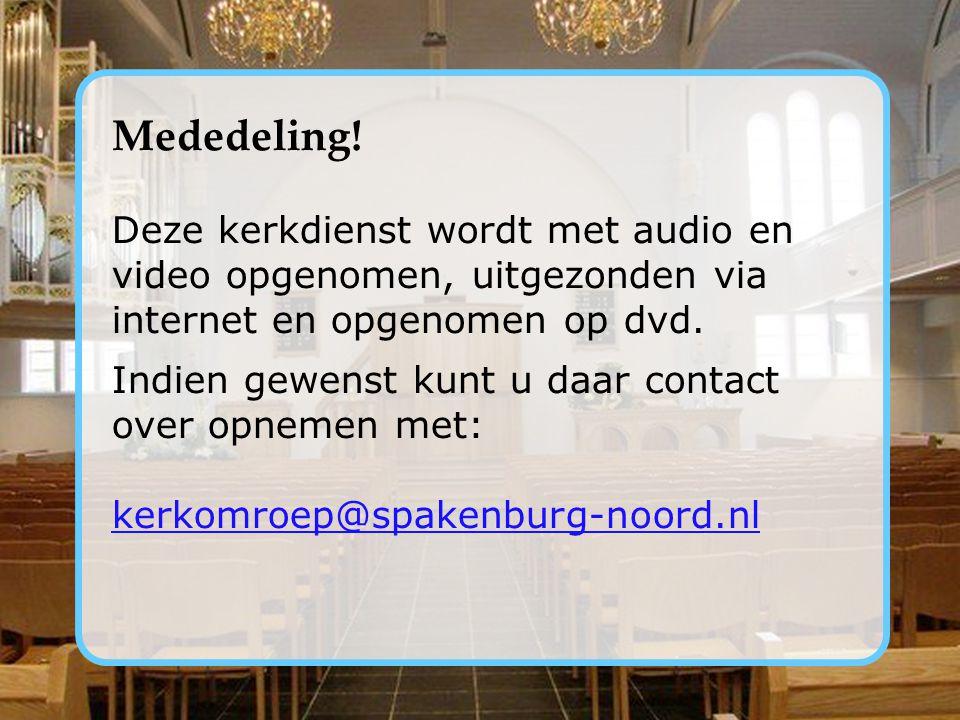 Mededeling! Deze kerkdienst wordt met audio en video opgenomen, uitgezonden via internet en opgenomen op dvd.