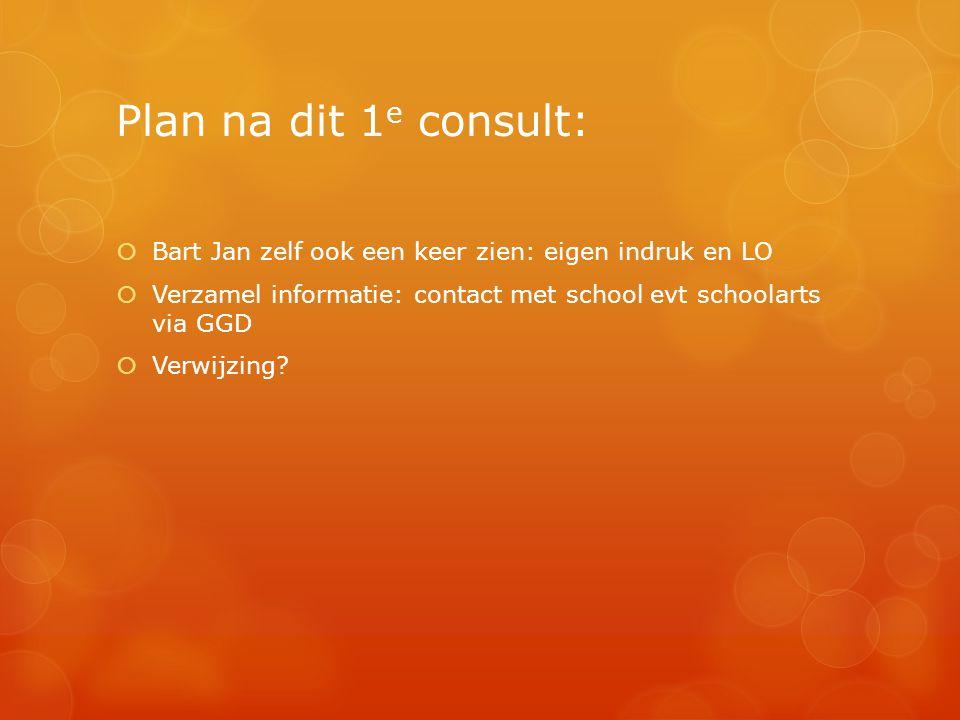 Plan na dit 1e consult: Bart Jan zelf ook een keer zien: eigen indruk en LO. Verzamel informatie: contact met school evt schoolarts via GGD.