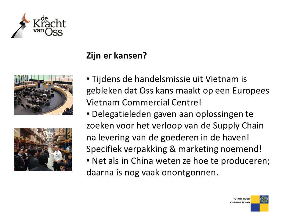 Zijn er kansen Tijdens de handelsmissie uit Vietnam is gebleken dat Oss kans maakt op een Europees Vietnam Commercial Centre!