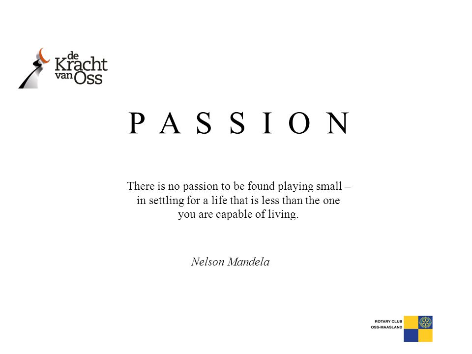 P A S S I O N There is no passion to be found playing small –