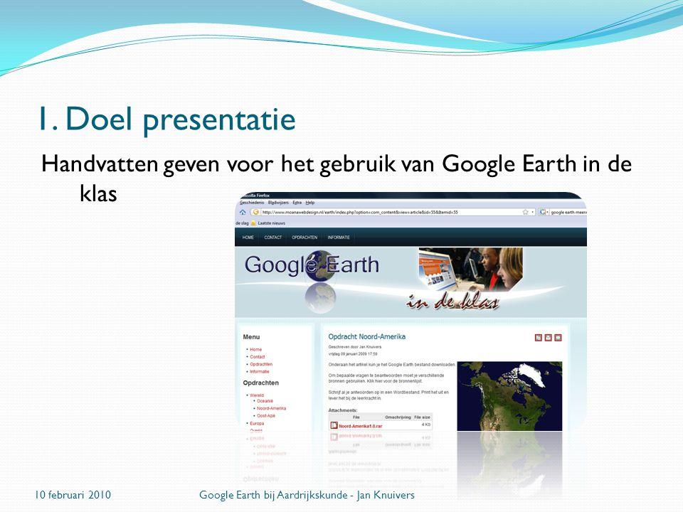 1. Doel presentatie Handvatten geven voor het gebruik van Google Earth in de klas. 10 februari 2010.