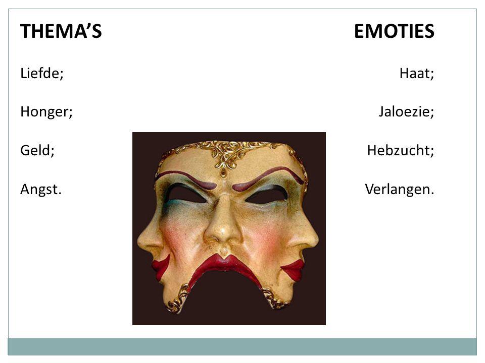 THEMA'S EMOTIES Liefde; Honger; Geld; Angst. Haat; Jaloezie; Hebzucht;