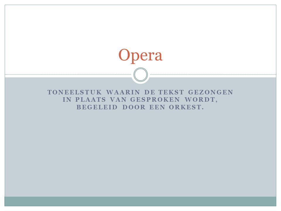 Opera toneelstuk waarin de tekst gezongen in plaats van gesproken wordt, begeleid door een orkest.