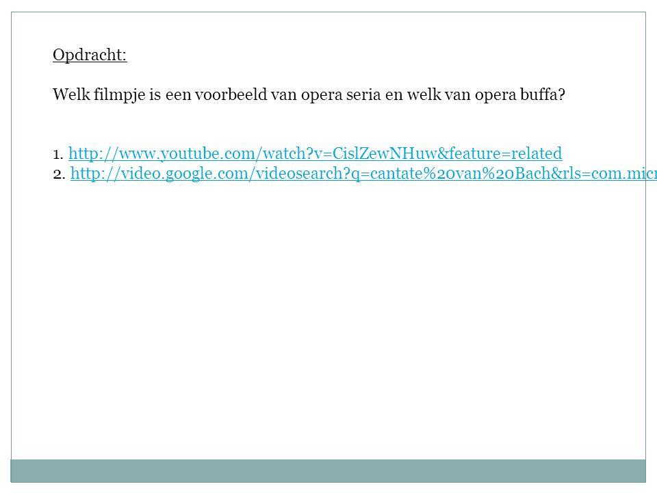 Opdracht: Welk filmpje is een voorbeeld van opera seria en welk van opera buffa 1. http://www.youtube.com/watch v=CislZewNHuw&feature=related.