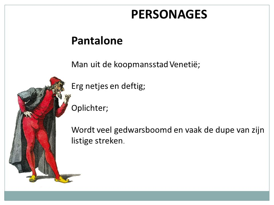 PERSONAGES Pantalone Man uit de koopmansstad Venetië;