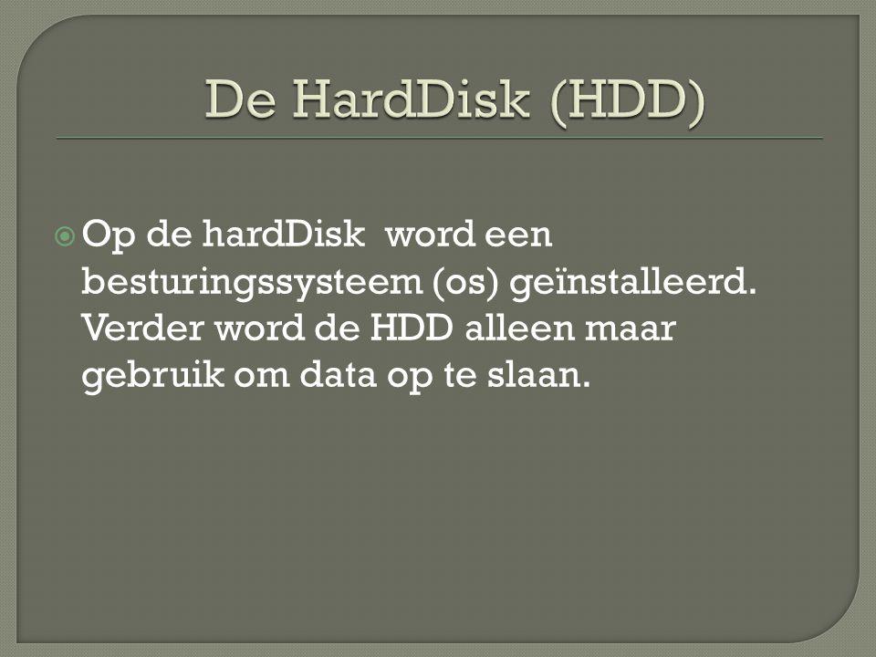 De HardDisk (HDD) Op de hardDisk word een besturingssysteem (os) geïnstalleerd.