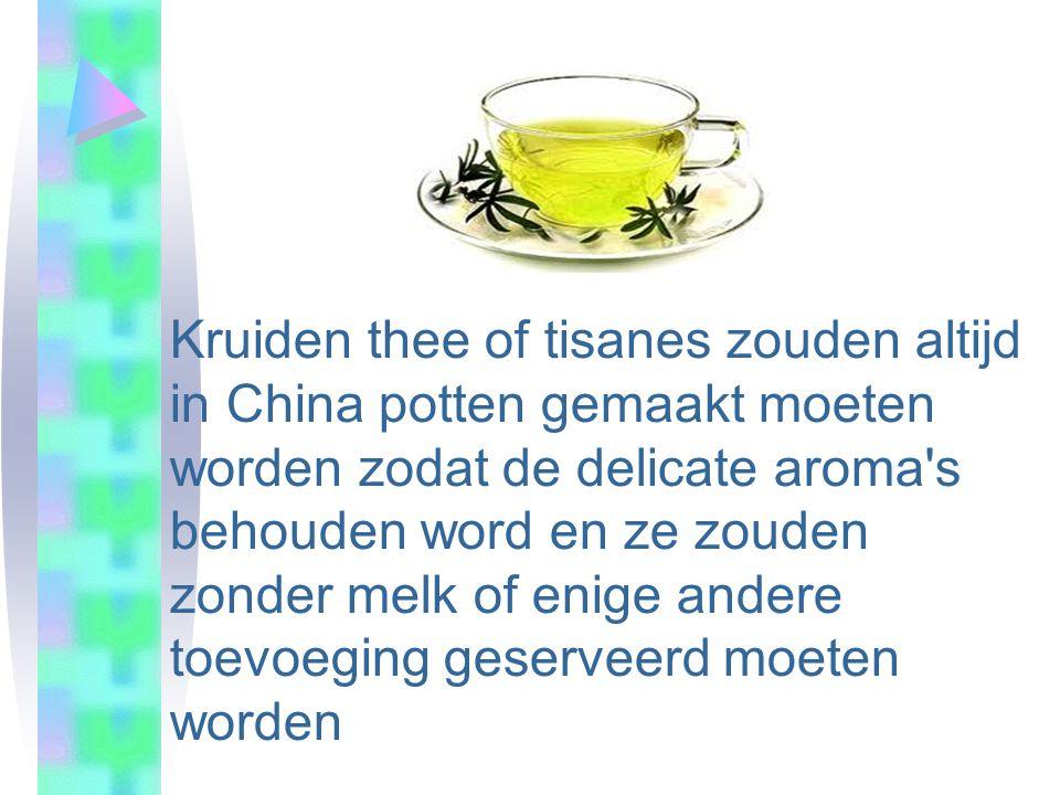 Kruiden thee of tisanes zouden altijd in China potten gemaakt moeten worden zodat de delicate aroma s behouden word en ze zouden zonder melk of enige andere toevoeging geserveerd moeten worden
