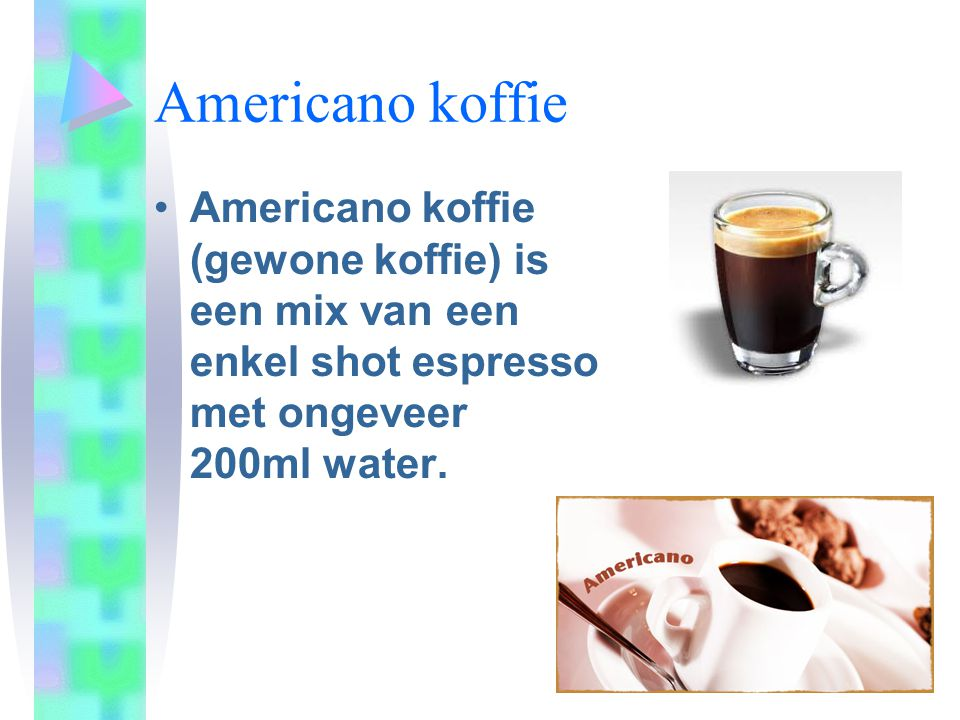 Americano koffie Americano koffie (gewone koffie) is een mix van een enkel shot espresso met ongeveer 200ml water.