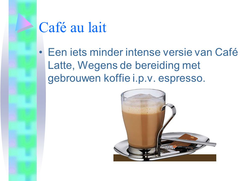 Café au lait Een iets minder intense versie van Café Latte, Wegens de bereiding met gebrouwen koffie i.p.v.