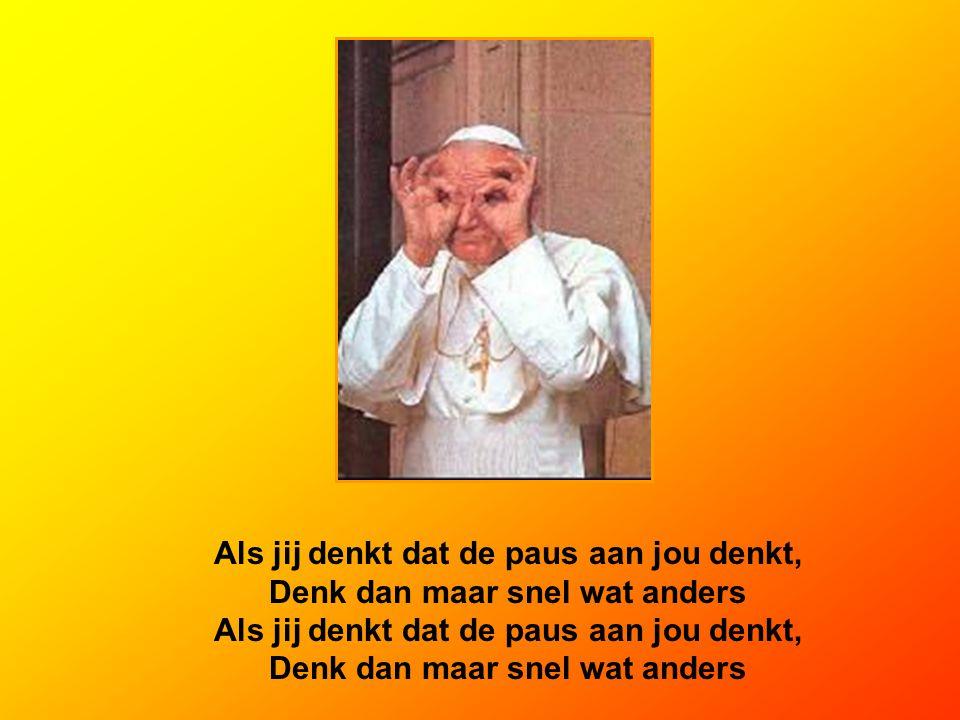 Als jij denkt dat de paus aan jou denkt, Denk dan maar snel wat anders Als jij denkt dat de paus aan jou denkt, Denk dan maar snel wat anders