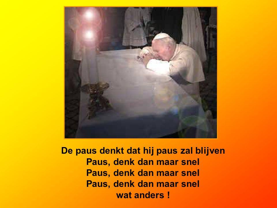 De paus denkt dat hij paus zal blijven Paus, denk dan maar snel Paus, denk dan maar snel Paus, denk dan maar snel wat anders !