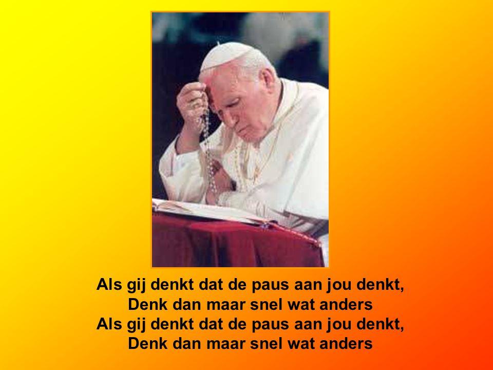 Als gij denkt dat de paus aan jou denkt, Denk dan maar snel wat anders Als gij denkt dat de paus aan jou denkt, Denk dan maar snel wat anders
