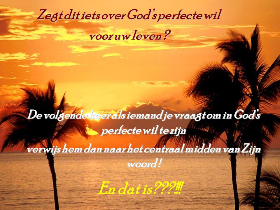 En dat is !!! Zegt dit iets over God's perfecte wil voor uw leven