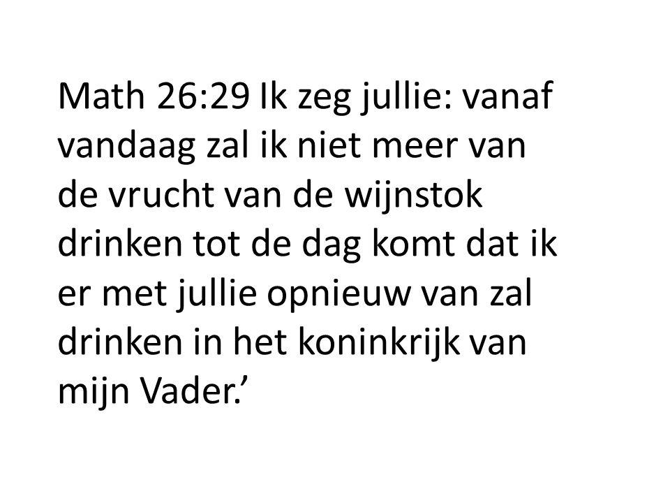 Math 26:29 Ik zeg jullie: vanaf vandaag zal ik niet meer van de vrucht van de wijnstok drinken tot de dag komt dat ik er met jullie opnieuw van zal drinken in het koninkrijk van mijn Vader.'