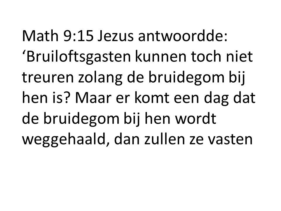 Math 9:15 Jezus antwoordde: 'Bruiloftsgasten kunnen toch niet treuren zolang de bruidegom bij hen is.