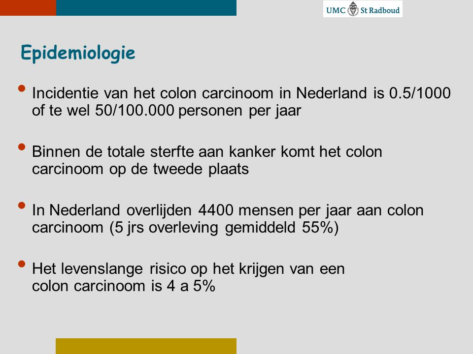 Epidemiologie Incidentie van het colon carcinoom in Nederland is 0.5/1000 of te wel 50/100.000 personen per jaar.