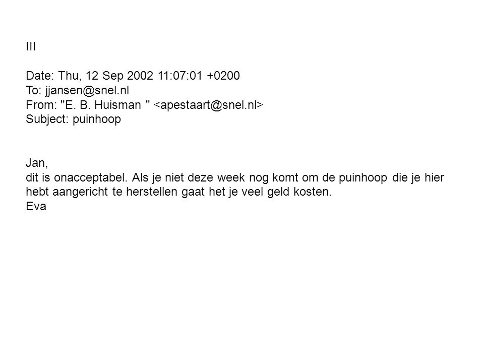 III Date: Thu, 12 Sep 2002 11:07:01 +0200 To: jjansen@snel.nl From: E. B. Huisman <apestaart@snel.nl> Subject: puinhoop.