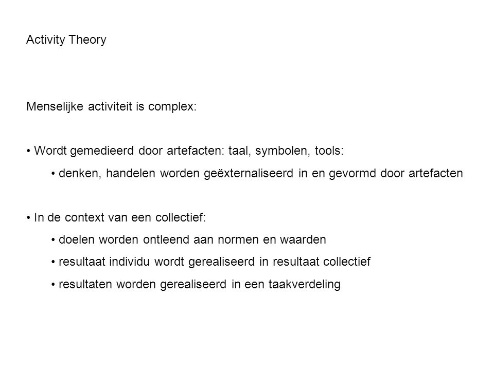 Activity Theory Menselijke activiteit is complex: Wordt gemedieerd door artefacten: taal, symbolen, tools: