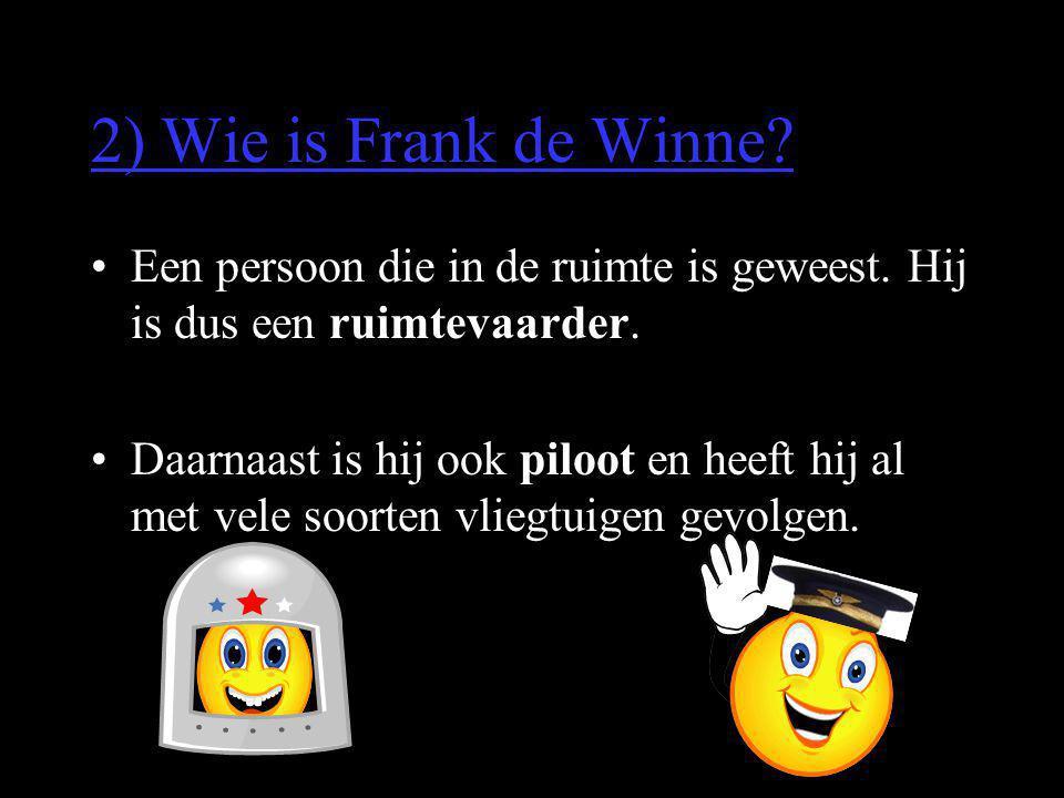 2) Wie is Frank de Winne Een persoon die in de ruimte is geweest. Hij is dus een ruimtevaarder.