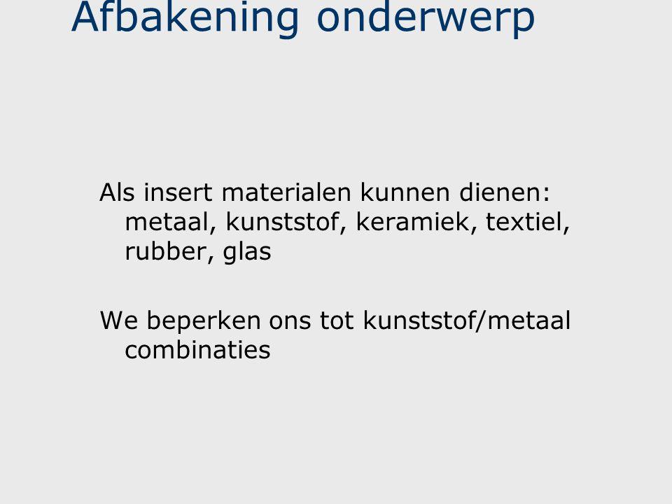 Afbakening onderwerp Als insert materialen kunnen dienen: metaal, kunststof, keramiek, textiel, rubber, glas.