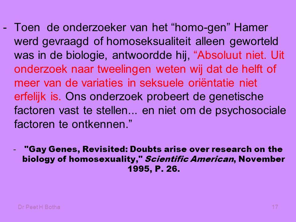 Toen de onderzoeker van het homo-gen Hamer werd gevraagd of homoseksualiteit alleen geworteld was in de biologie, antwoordde hij, Absoluut niet. Uit onderzoek naar tweelingen weten wij dat de helft of meer van de variaties in seksuele oriëntatie niet erfelijk is. Ons onderzoek probeert de genetische factoren vast te stellen... en niet om de psychosociale factoren te ontkennen.